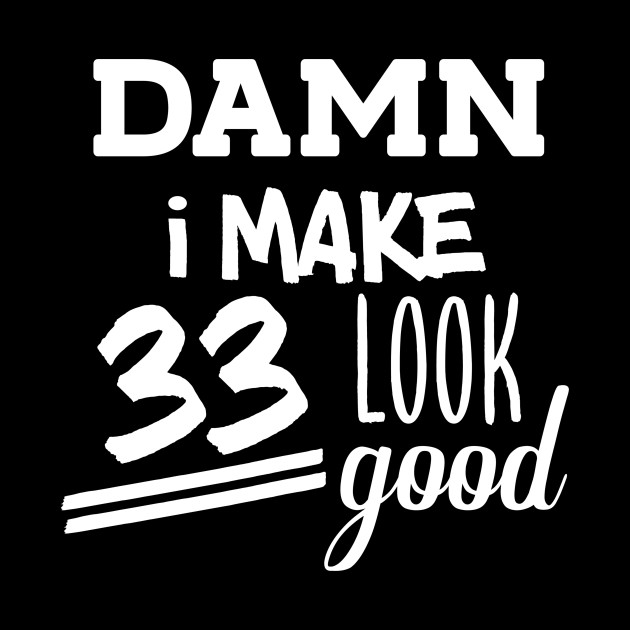 Damn I Make 33 Look Good 33th Birthday Shirt Years Old Party