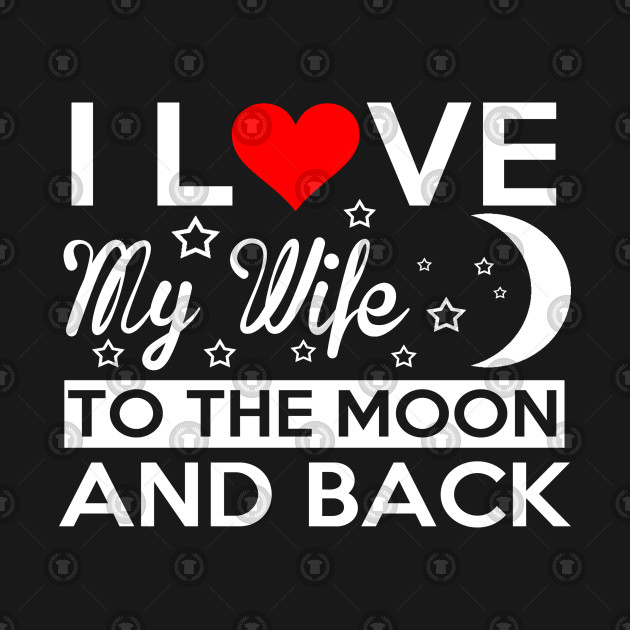 I Love My Wife To The Moon And Back My Wife T Shirt Teepublic