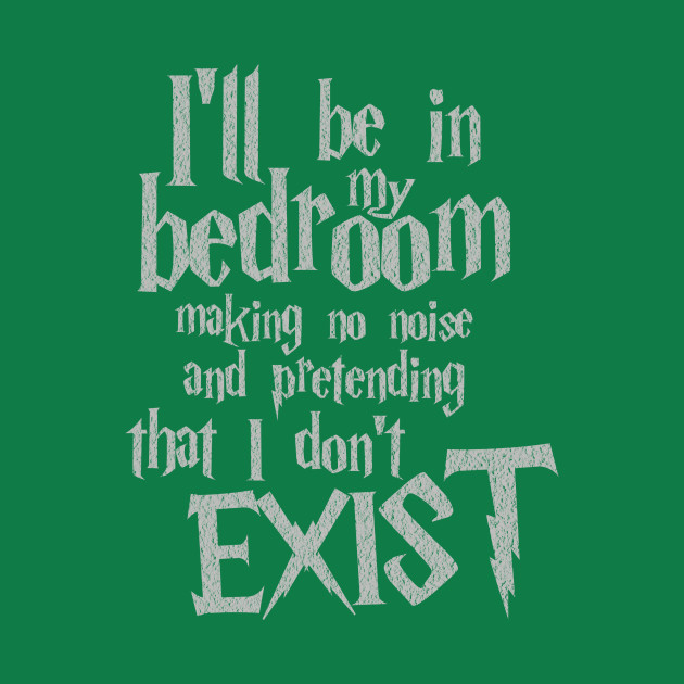 i'll be in my bedroom making no noise and pretending that i don't exist