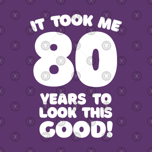 32f662295 It Took Me 80 Years To Look This Good - Funny Birthday Design - 80th ...