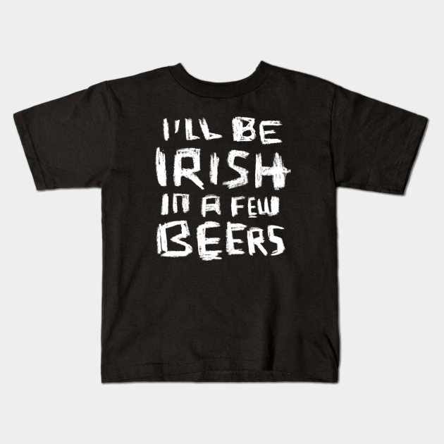 I'll Be Irish in a Few Beers for Funny Irish Paddys Day