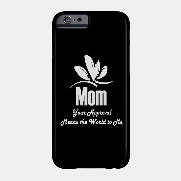 Mom Your Approval Means The World To Me Phone Case
