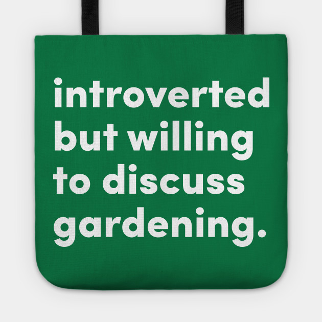 Introverted but willing to discuss gardening