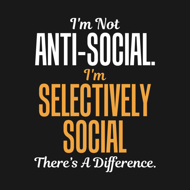 231fc7cbab I'm Not Anti-Social. I'm Selectively Social. There's A Difference ...