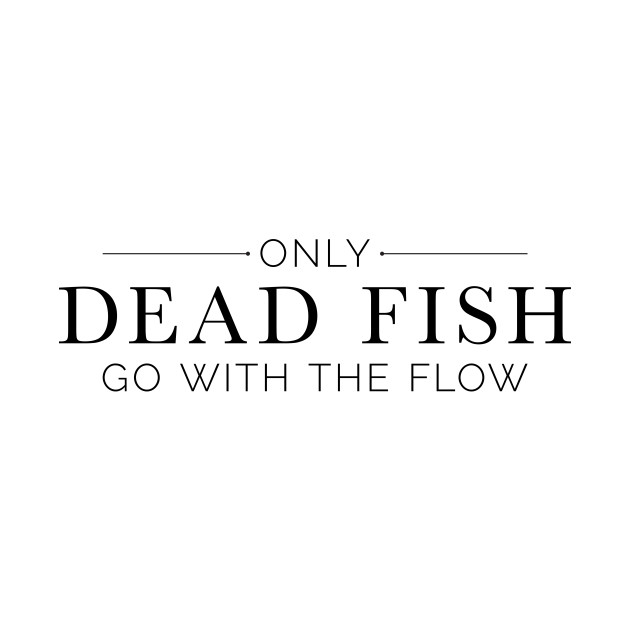 """Only Dead Fish Go With The Flow"" in black text"