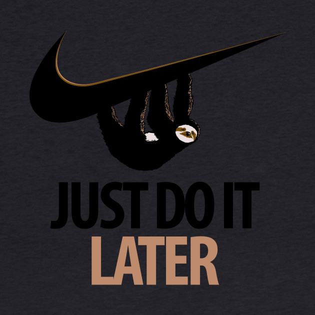 Just Do It. Later