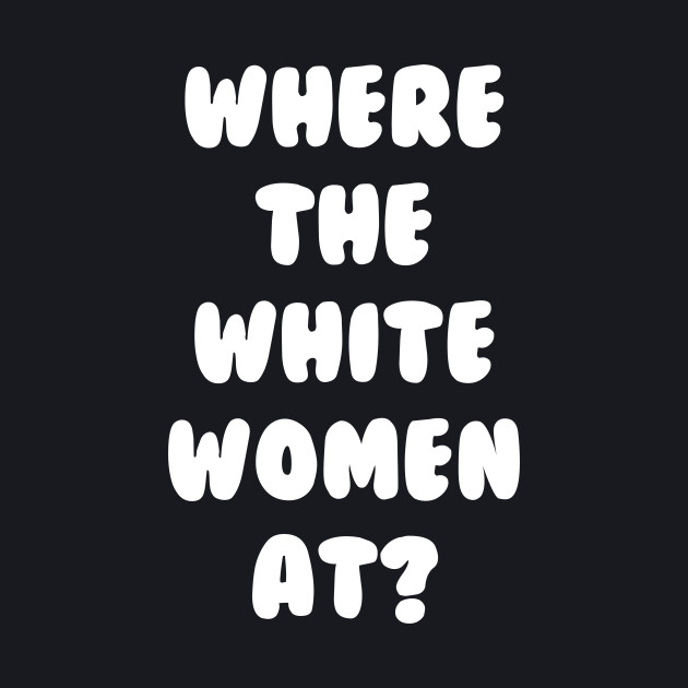 Where The White Women At