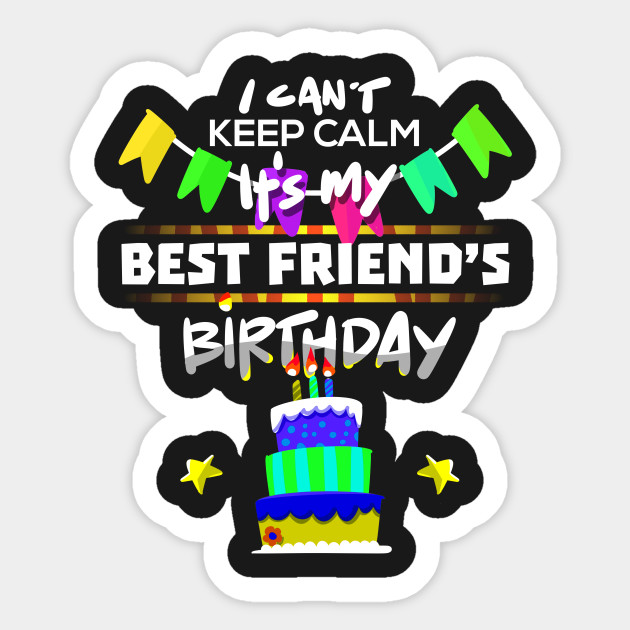 I Cant Keep Calm Its My Best Friend Birthday Gift T Shirt Sticker