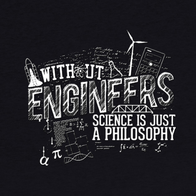 Without Engineers science is just a philosophy