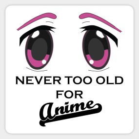 Never Too Old For Anime