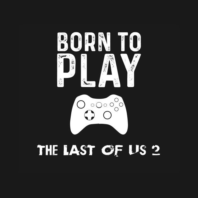 born to play the last of us 2