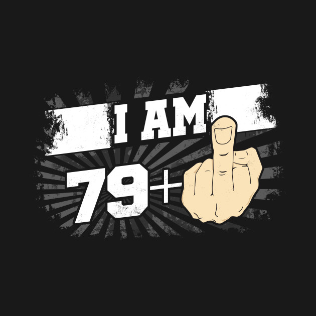 22d423f1 I Am 79 Plus One Middle Finger Funny 80th Birthday - 80th Birthday ...