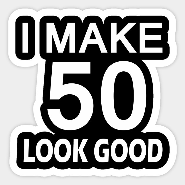 I Make 50 Look Good T Shirt 50th Birthday Gift For Men Women Sticker