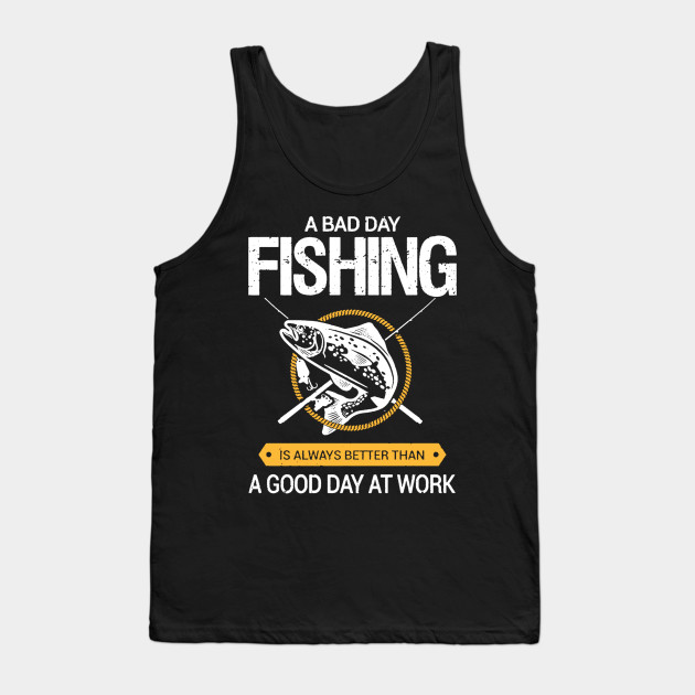 A Bad Day Fishing Is Better Than A Good Day At Work - Fishing T-Shirt, Tank Top