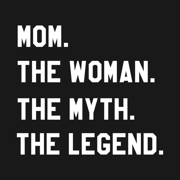 Mom The Woman The Myth The Legend
