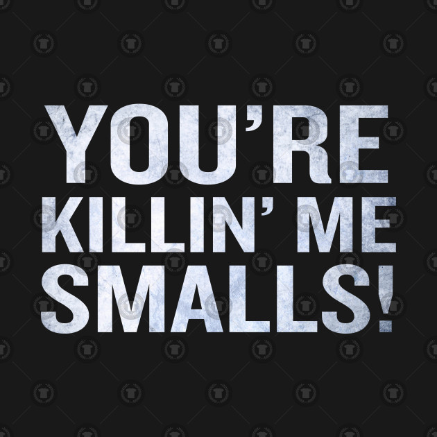 you re killing me smalls funny quote phrase cool tee killing me