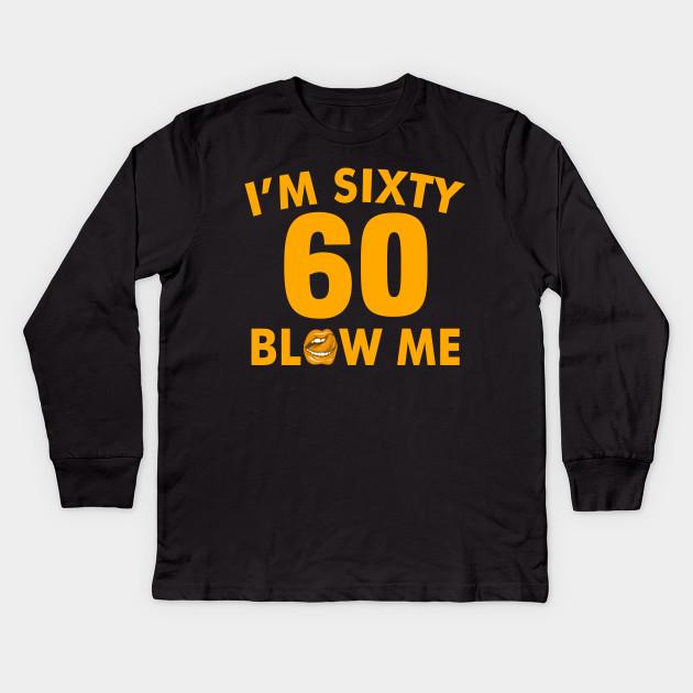 Im 60 Sixty Blow Me Birthday Funny Kids Long Sleeve T Shirt