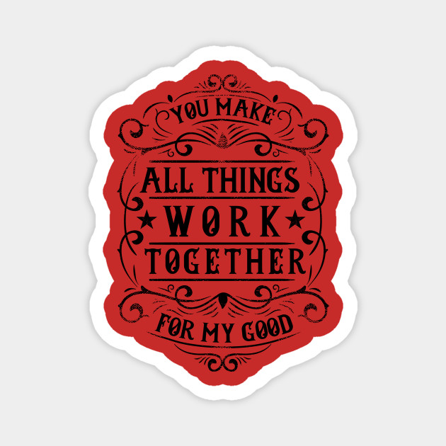 You Make All Things Work Together For My Good