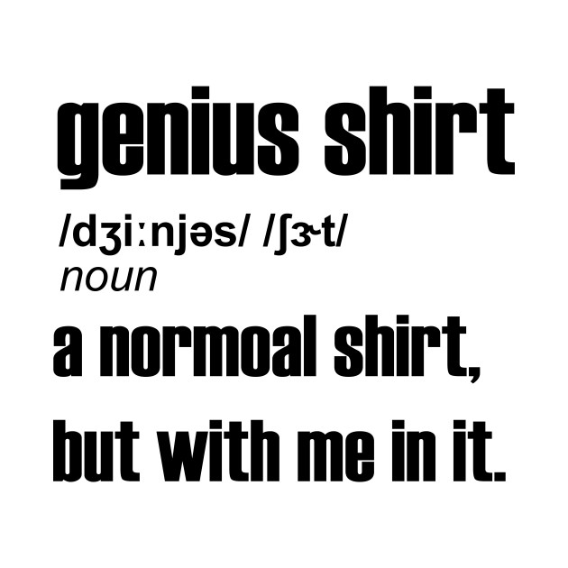 Genius Shirt A Normal Shirt But with Me In It