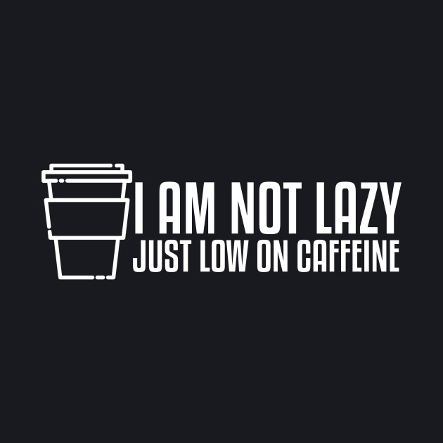 I'm not lazy just low on caffeine!