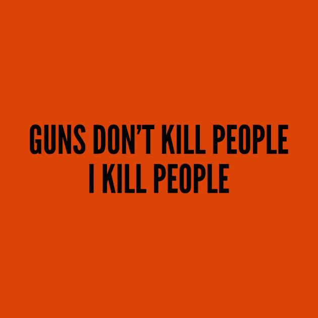 guns don t kill people i kill people