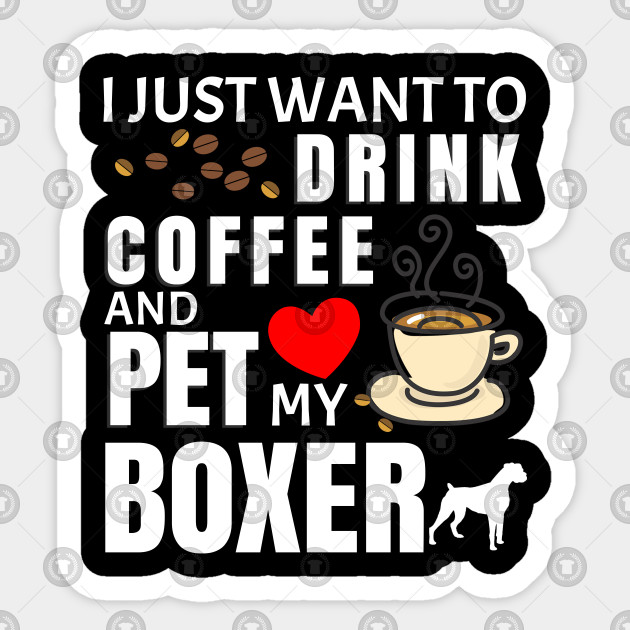 I Just Want To Drink Coffee And Pet My Boxer - Gift For Boxer