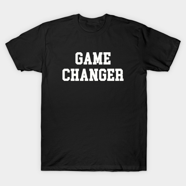 c75452297 GAME CHANGER - Game Changer - T-Shirt | TeePublic