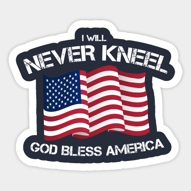 I Will Never Kneel God Bless America Flag Kneel Sticker Teepublic