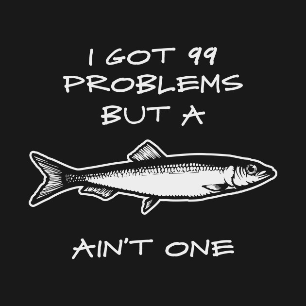 I got 99 Problems But A Fish Ain't One