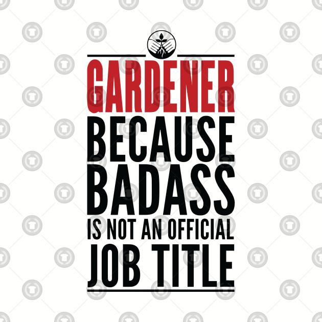 Gardener Because Badass Is Not An Official Title
