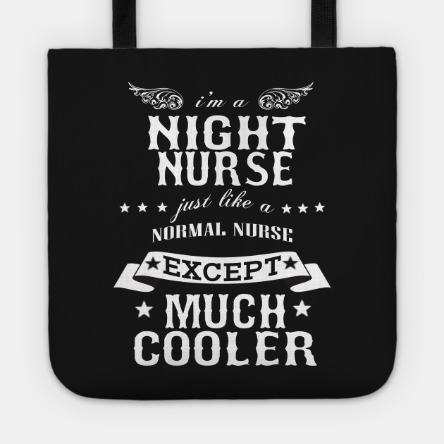 I'M A Night Nurse Just Like A Normal Nurse Except Much Cooler