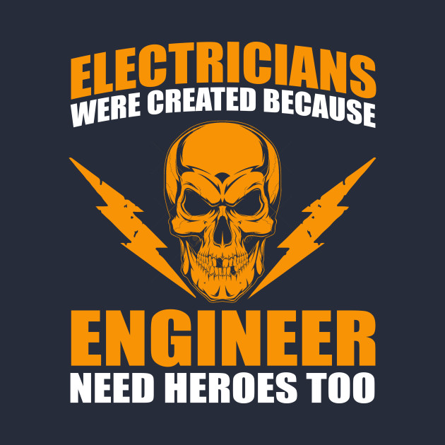 Electricians are created because engineers need heros too for I need an engineer