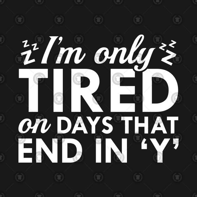 I'm Only Tired