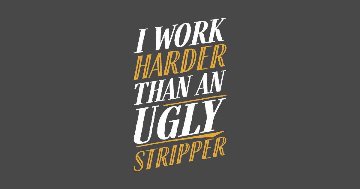 I work harder than an ugly stripper fun quote gift idea