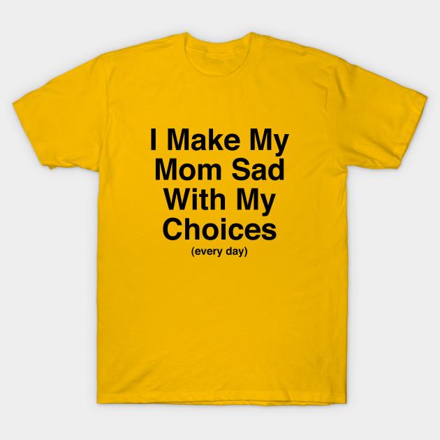 2907f96f33e6 I Make My Mom Sad With My Choices (every day) - I Make My Mom Sad ...