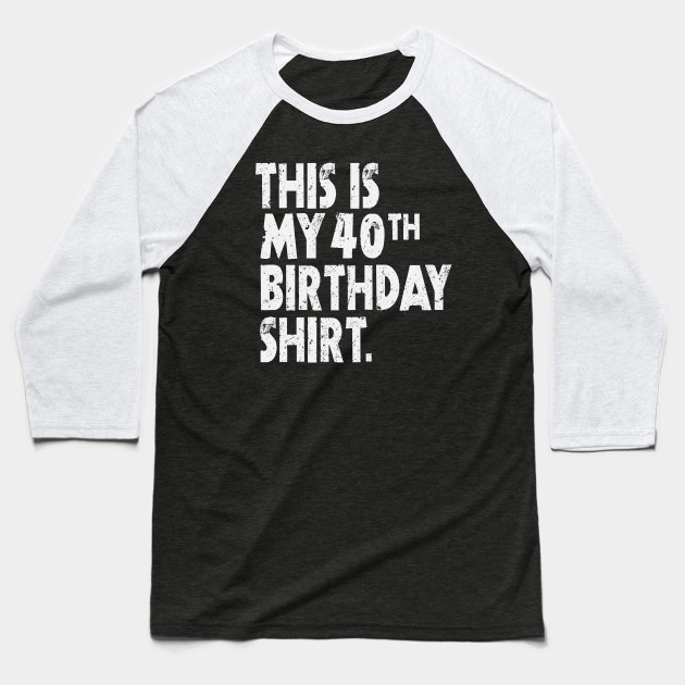 This Is My 40th Birthday Shirt Funny Bright Wishes Gift Tee Baseball T