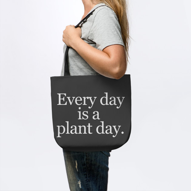 Every day is a plant day.