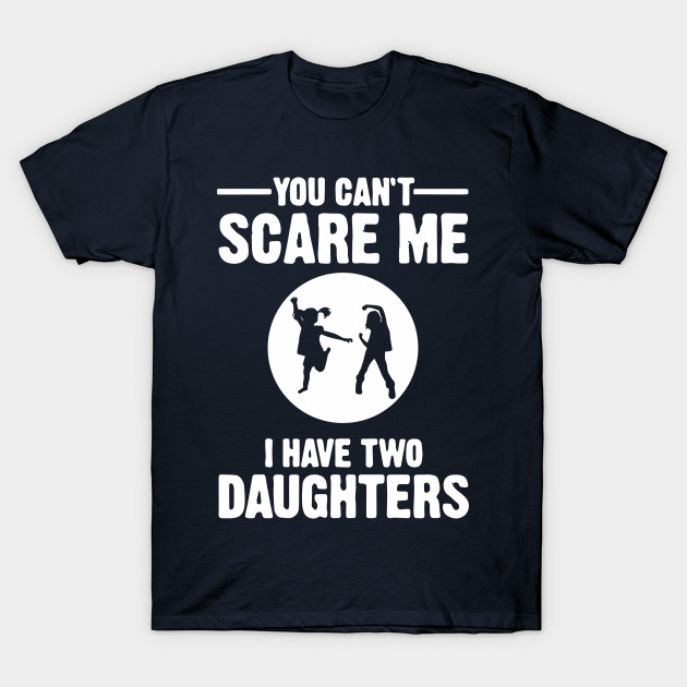 74cad83c You Can't Scare Me I Have Two Daughters Shirt Father's Day Mother's Day Dad  Papa Mom Mommy Gift T-Shirt