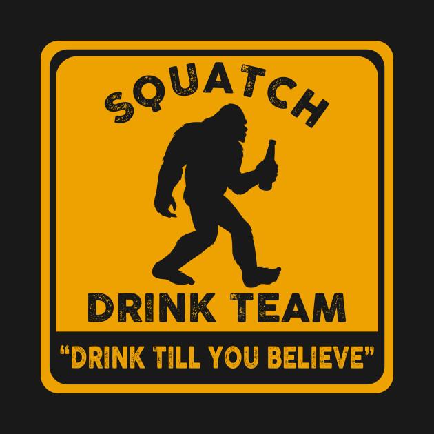Squatch Drink team - ''drink till you believe''