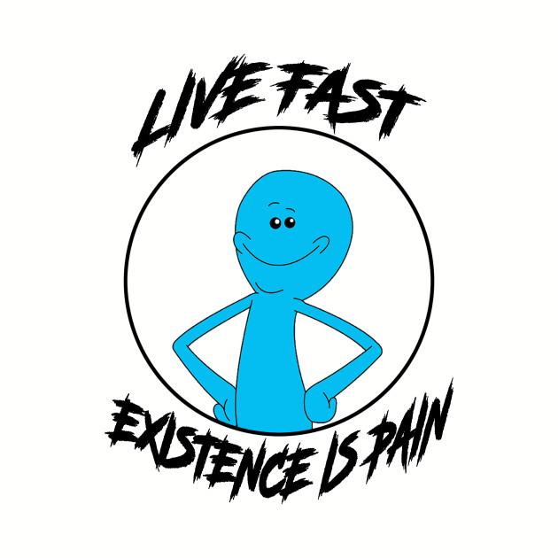 Live Fast Existence is Pain - Mr. Meeseeks