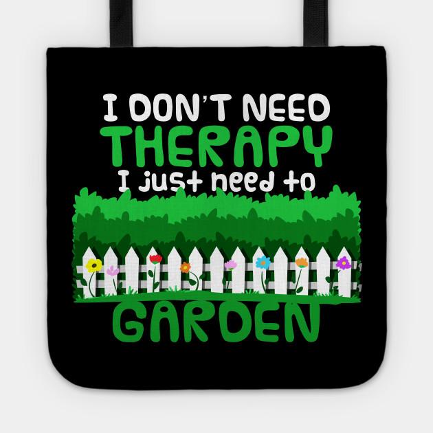 I Don't need Therapy Funny Gardening