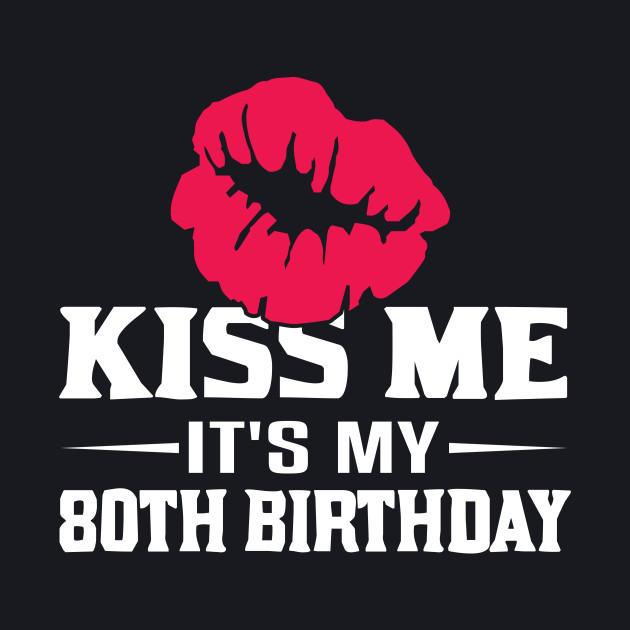 Kiss Me Its My 80th Birthday Shirt 80 Years Old Funny Gift