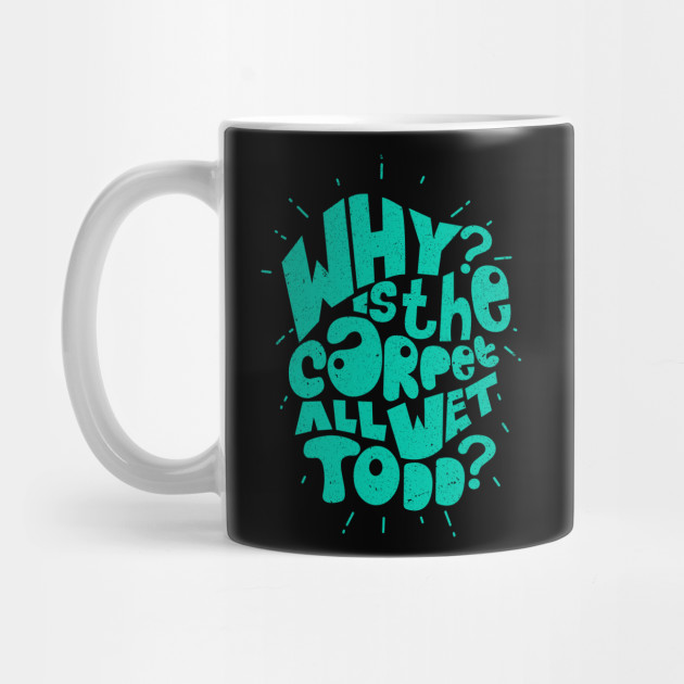 Why Is The Carpet All Wet Todd T-Shirt Mug
