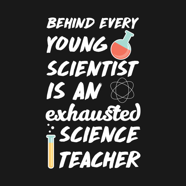 Behind Every Young Scientist An Exhausted Teacher T-Shirt