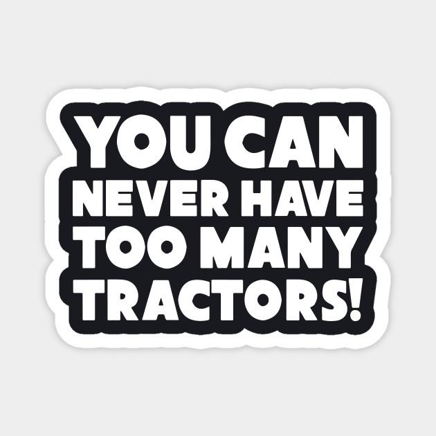 You Can Never Have Too Mnay Tractors Funny Farm
