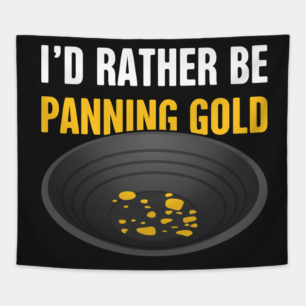 I'd Rather Be Panning Gold   Gold Prospecting