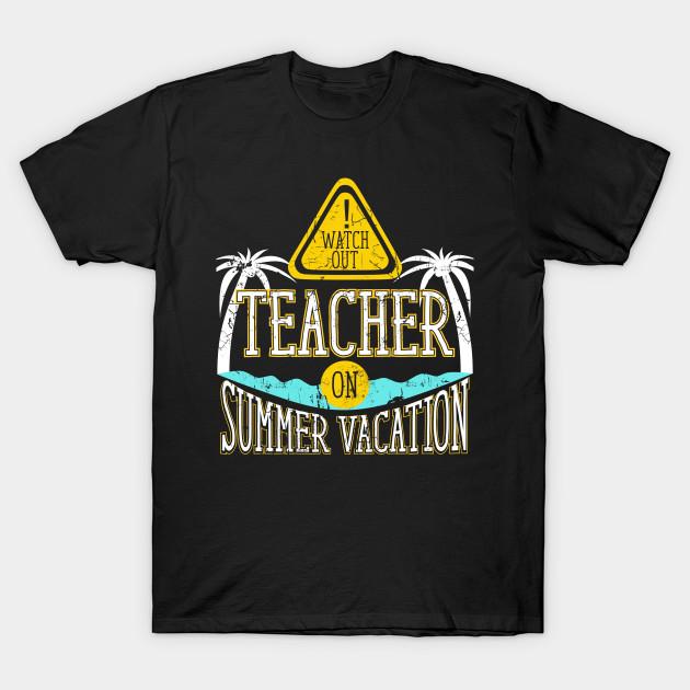 0ff3a7402fcb Watch Out Teacher on Summer Vacation Educator T-Shirt - Teacher - T ...