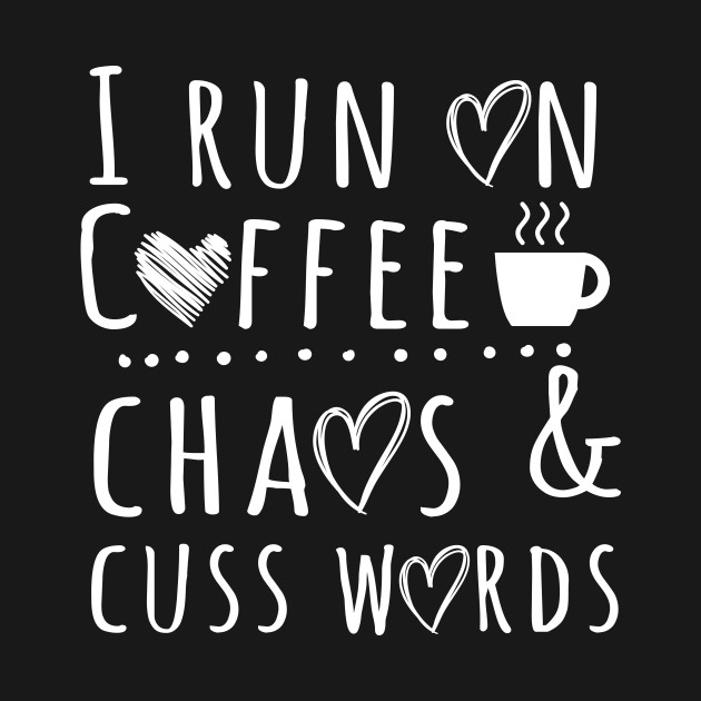 I Run On Coffee Chaos And Cuss Words Mommy Quotes T