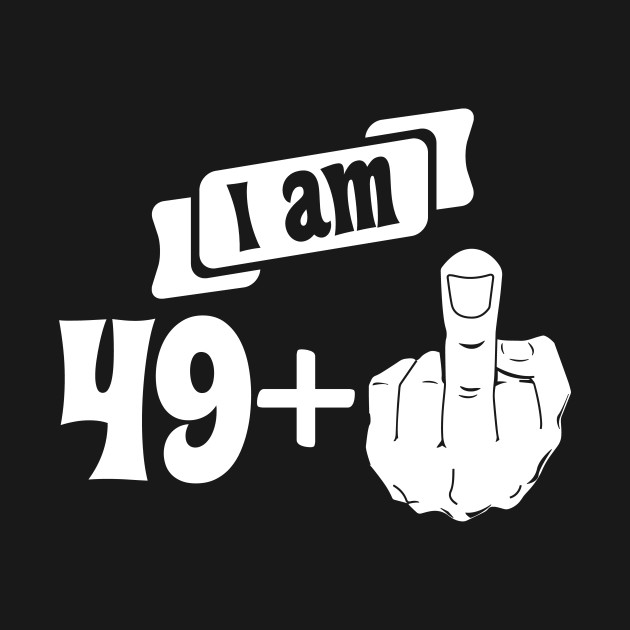 909e23ef2 I Am 49 Plus Middle Finger 50th Birthday - 50 Years Old - T-Shirt ...