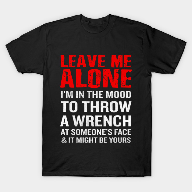 Mechanic Quotes Custom Leave Me Alone Tshirt Funny Mechanic Quote Antisocial Gift